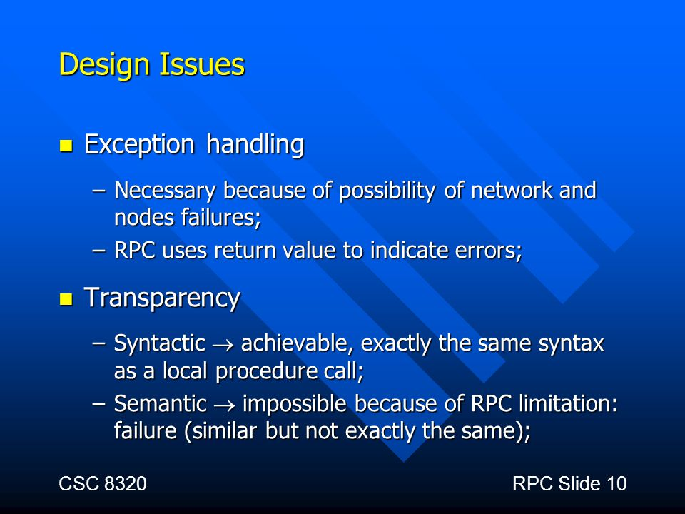 CSC 8320RPC Slide 10 Design Issues Exception handling Exception handling –Necessary because of possibility of network and nodes failures; –RPC uses re
