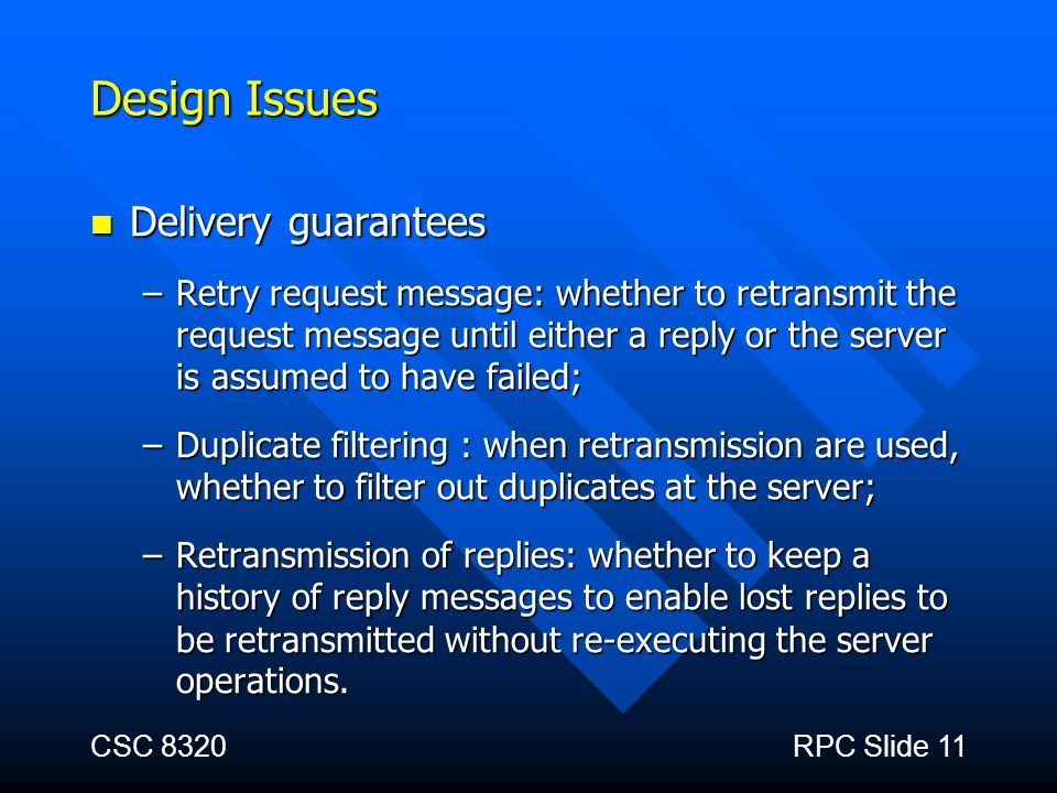 CSC 8320RPC Slide 11 Design Issues Delivery guarantees Delivery guarantees –Retry request message: whether to retransmit the request message until eit