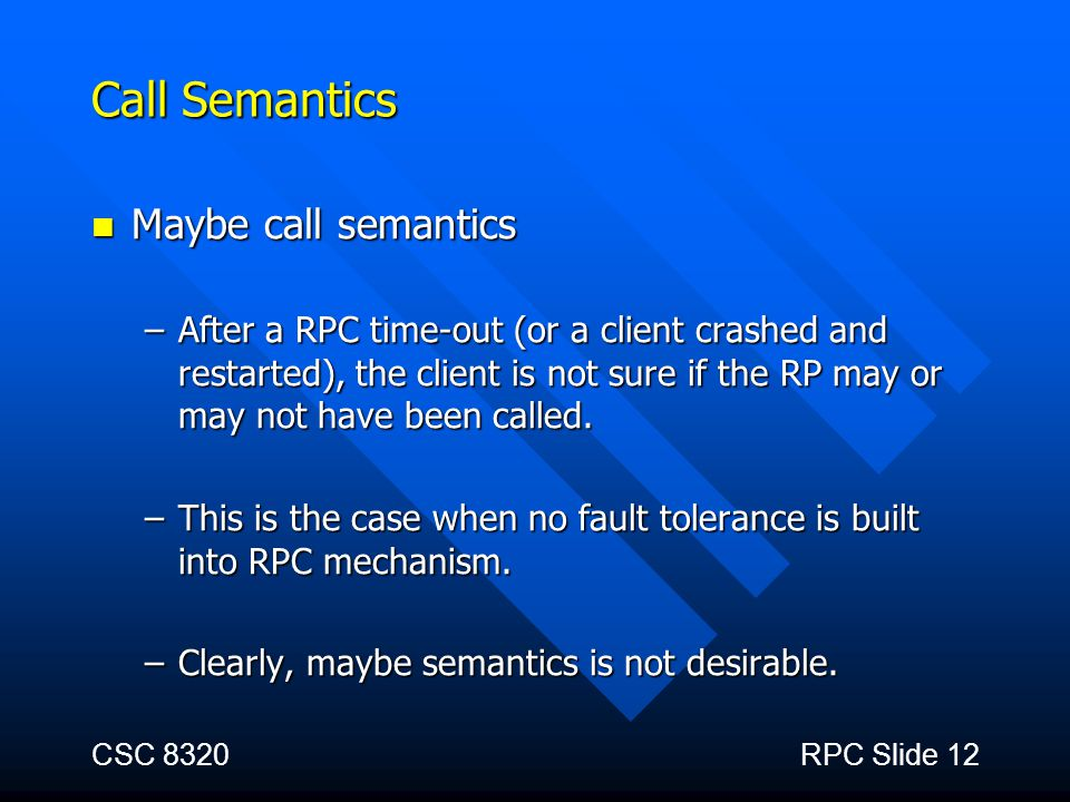 CSC 8320RPC Slide 12 Call Semantics Maybe call semantics Maybe call semantics –After a RPC time-out (or a client crashed and restarted), the client is