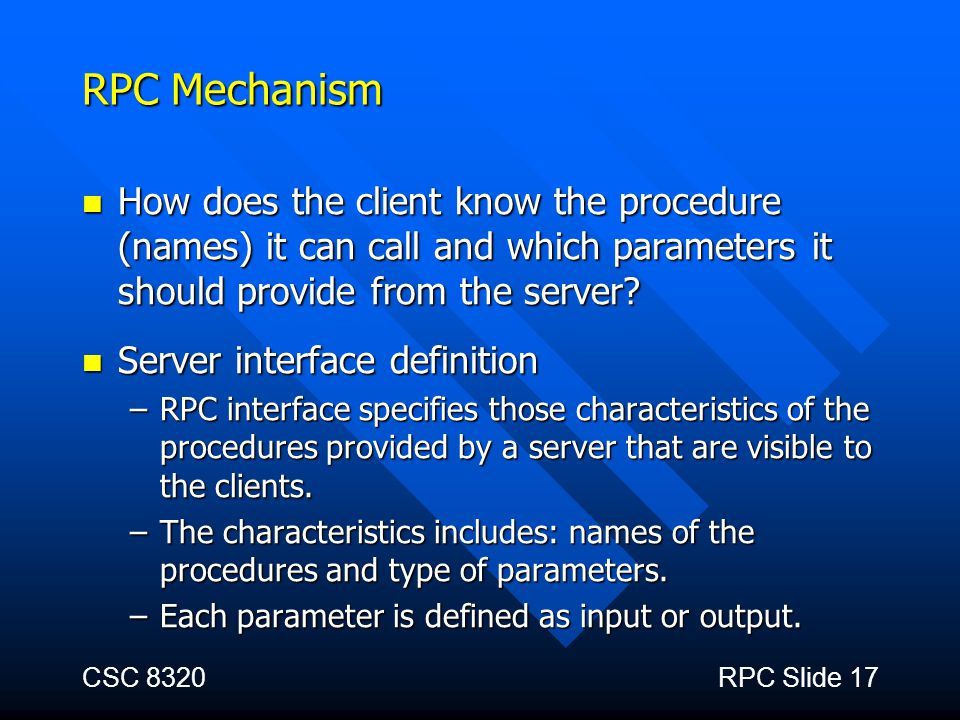 CSC 8320RPC Slide 17 RPC Mechanism How does the client know the procedure (names) it can call and which parameters it should provide from the server?