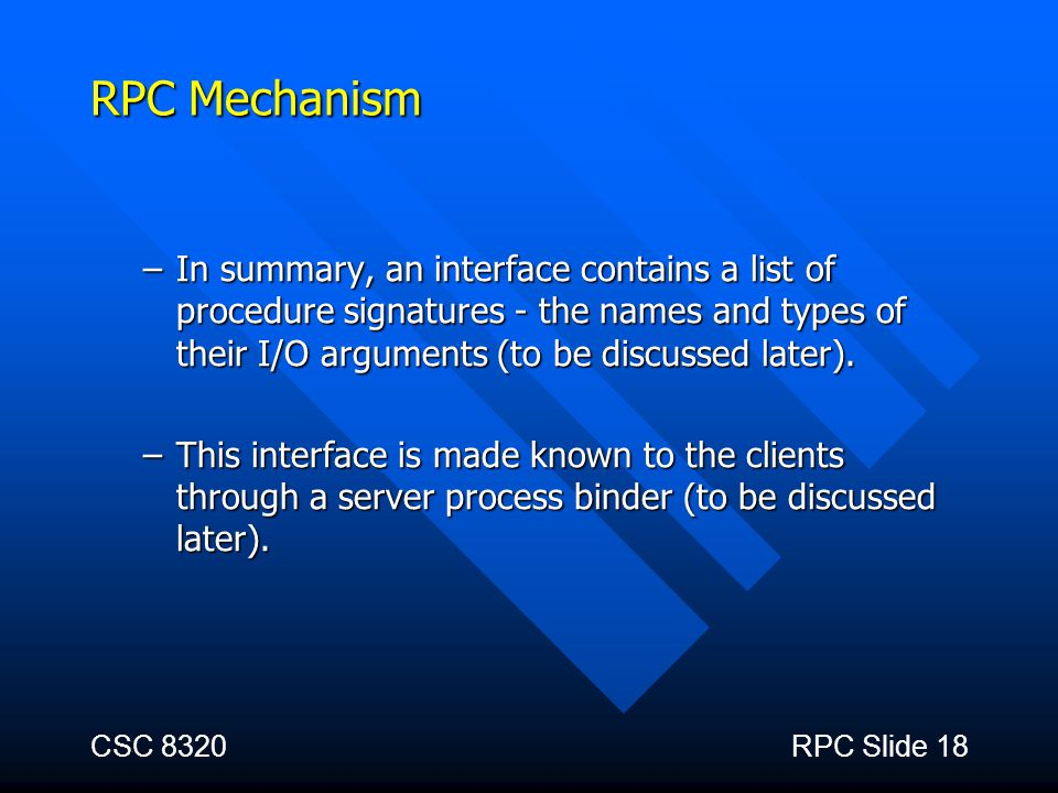 CSC 8320RPC Slide 18 RPC Mechanism –In summary, an interface contains a list of procedure signatures - the names and types of their I/O arguments (to