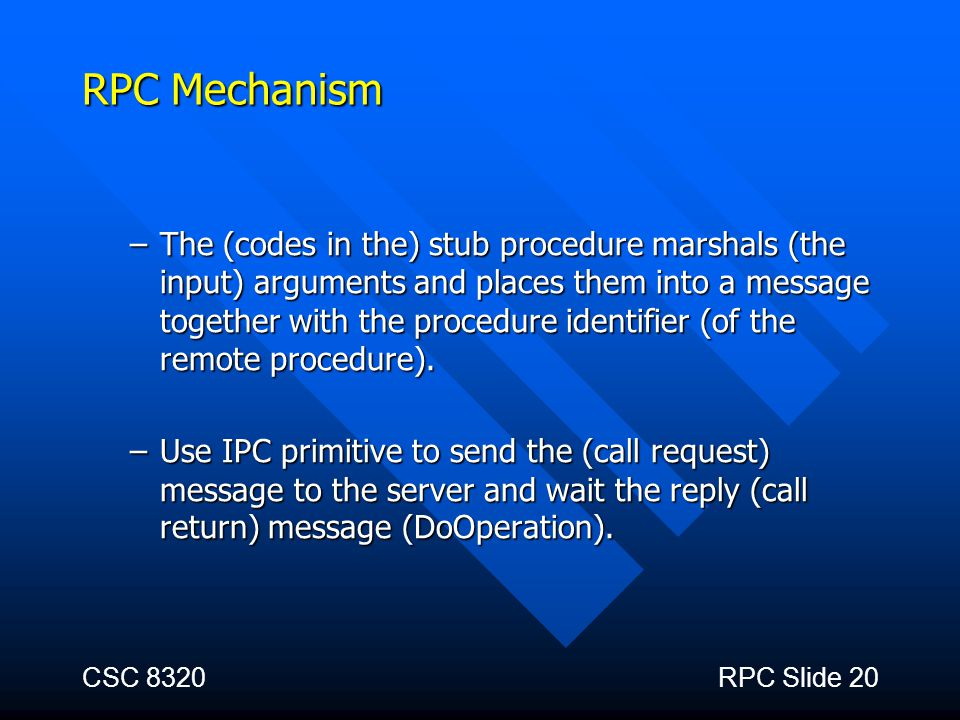 CSC 8320RPC Slide 20 RPC Mechanism –The (codes in the) stub procedure marshals (the input) arguments and places them into a message together with the