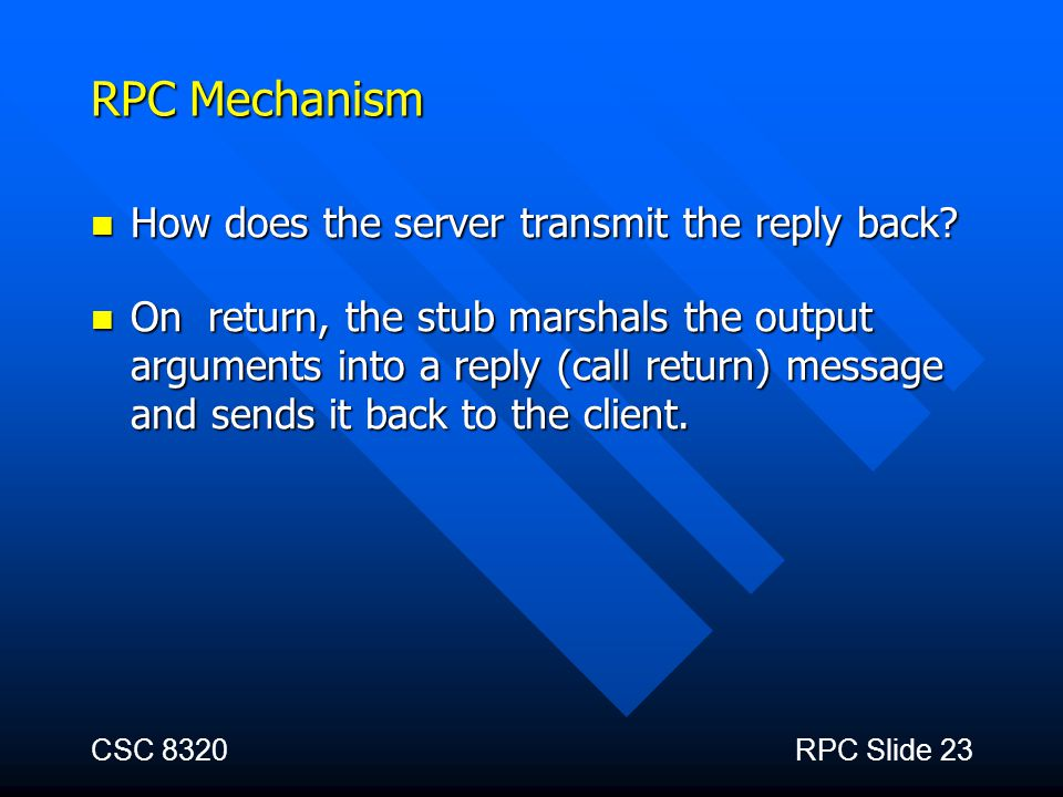 CSC 8320RPC Slide 23 RPC Mechanism How does the server transmit the reply back? How does the server transmit the reply back? On return, the stub marsh