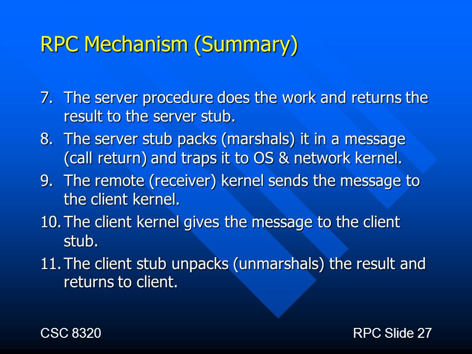 CSC 8320RPC Slide 27 RPC Mechanism (Summary) 7.The server procedure does the work and returns the result to the server stub. 8.The server stub packs (