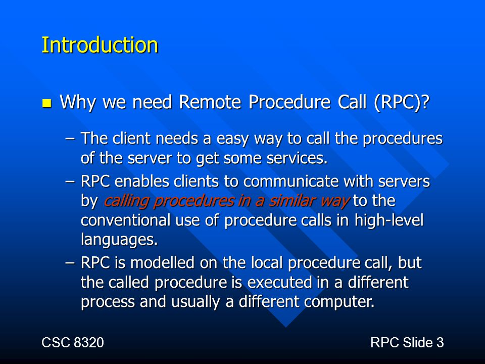 CSC 8320RPC Slide 3 Introduction Why we need Remote Procedure Call (RPC)? Why we need Remote Procedure Call (RPC)? –The client needs a easy way to cal