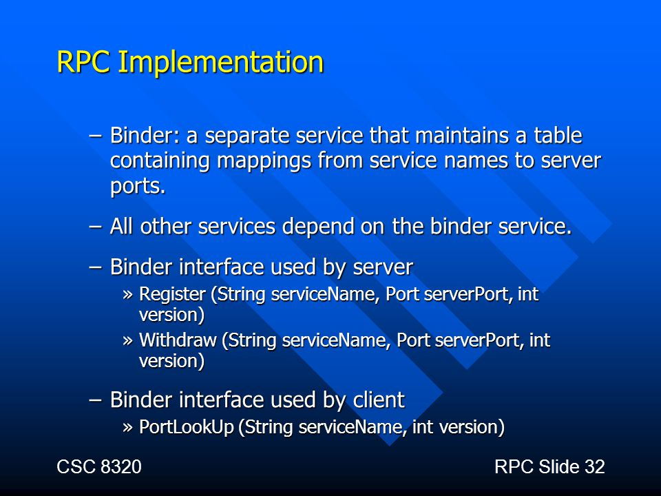 CSC 8320RPC Slide 32 RPC Implementation –Binder: a separate service that maintains a table containing mappings from service names to server ports. –Al