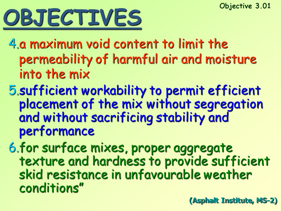 OBJECTIVES 4.a maximum void content to limit the permeability of harmful air and moisture into the mix 5.sufficient workability to permit efficient pl