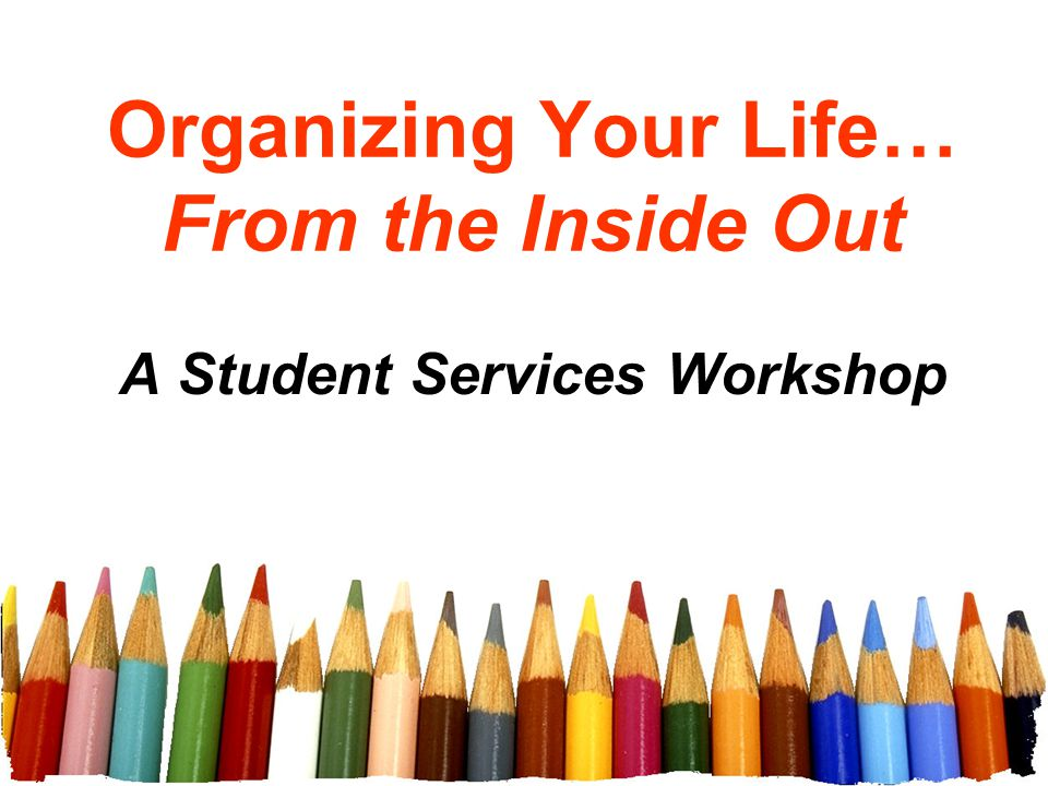 Organizing Your Life… From the Inside Out A Student Services Workshop