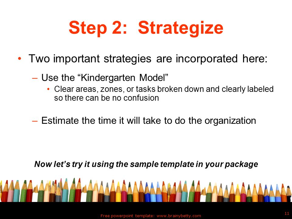 Free powerpoint template: www.brainybetty.com 11 Step 2: Strategize Two important strategies are incorporated here: –Use the Kindergarten Model Clear areas, zones, or tasks broken down and clearly labeled so there can be no confusion –Estimate the time it will take to do the organization Now let's try it using the sample template in your package