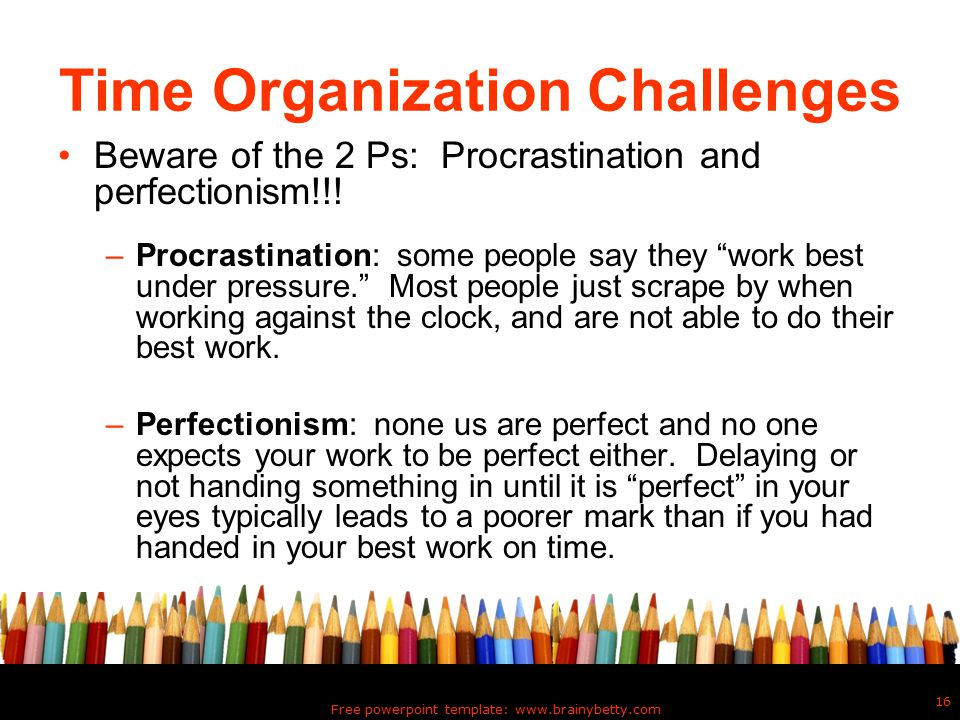 Free powerpoint template: www.brainybetty.com 16 Time Organization Challenges Beware of the 2 Ps: Procrastination and perfectionism!!.