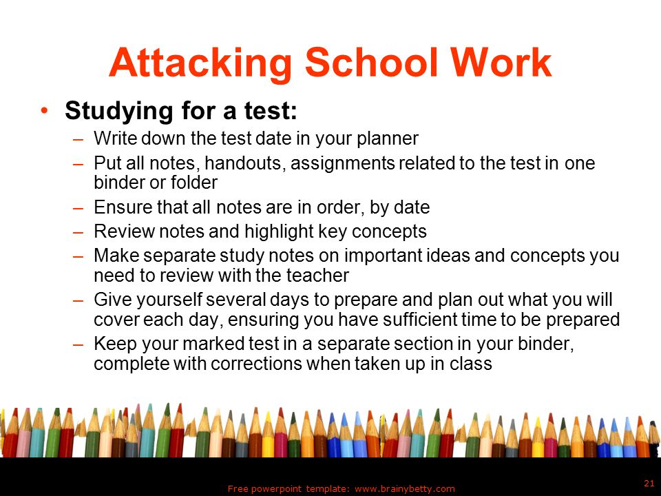 Free powerpoint template: www.brainybetty.com 21 Attacking School Work Studying for a test: –Write down the test date in your planner –Put all notes, handouts, assignments related to the test in one binder or folder –Ensure that all notes are in order, by date –Review notes and highlight key concepts –Make separate study notes on important ideas and concepts you need to review with the teacher –Give yourself several days to prepare and plan out what you will cover each day, ensuring you have sufficient time to be prepared –Keep your marked test in a separate section in your binder, complete with corrections when taken up in class