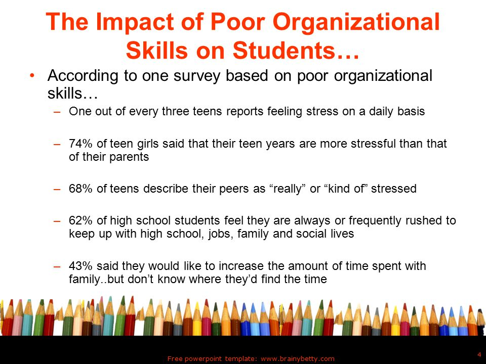 Free powerpoint template: www.brainybetty.com 4 The Impact of Poor Organizational Skills on Students… According to one survey based on poor organizational skills… –One out of every three teens reports feeling stress on a daily basis –74% of teen girls said that their teen years are more stressful than that of their parents –68% of teens describe their peers as really or kind of stressed –62% of high school students feel they are always or frequently rushed to keep up with high school, jobs, family and social lives –43% said they would like to increase the amount of time spent with family..but don't know where they'd find the time