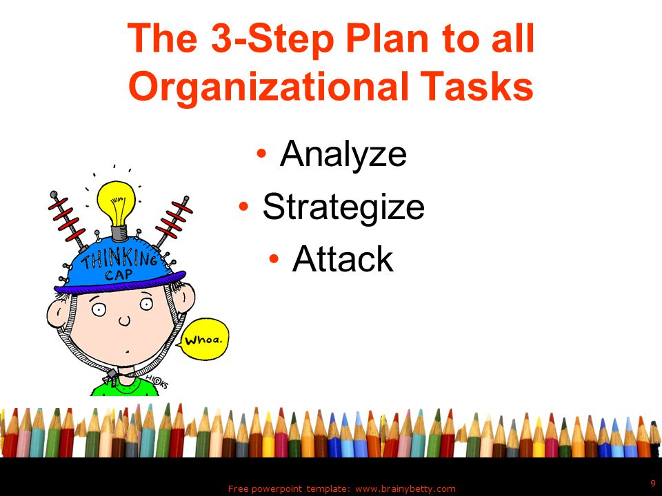 Free powerpoint template: www.brainybetty.com 9 The 3-Step Plan to all Organizational Tasks Analyze Strategize Attack