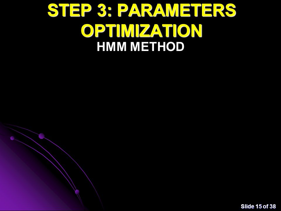 Slide 15 of 38 STEP 3: PARAMETERS OPTIMIZATION HMM METHOD