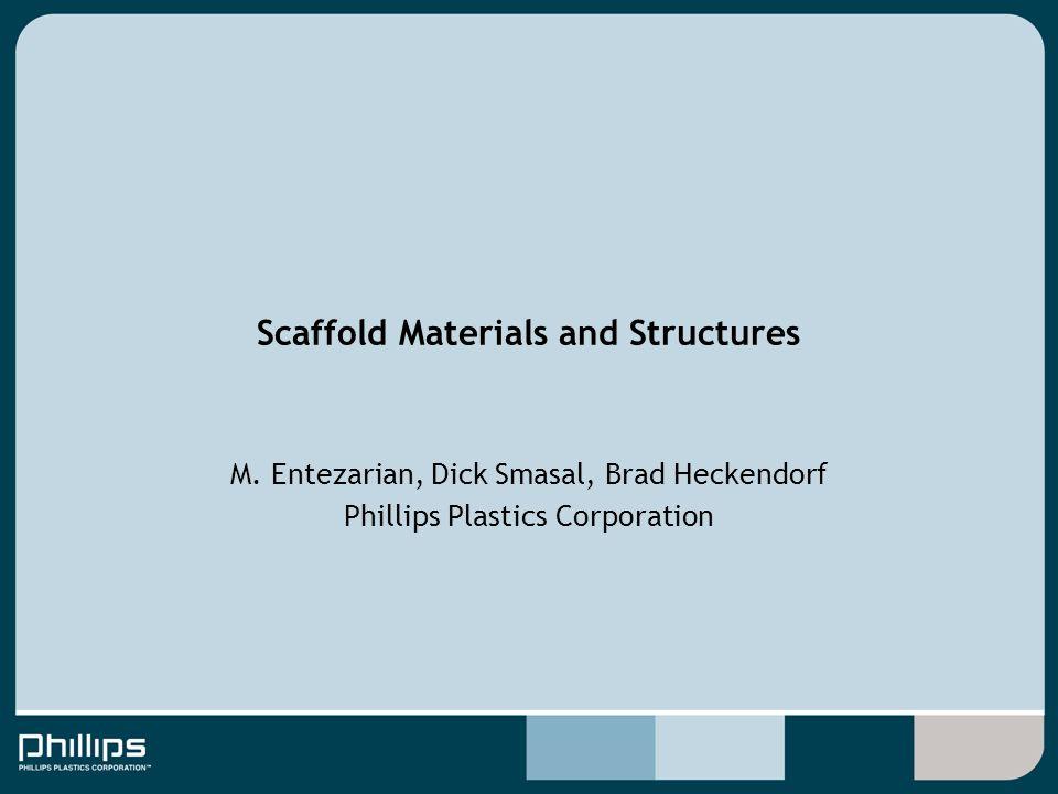 M. Entezarian, Dick Smasal, Brad Heckendorf Phillips Plastics Corporation Scaffold Materials and Structures