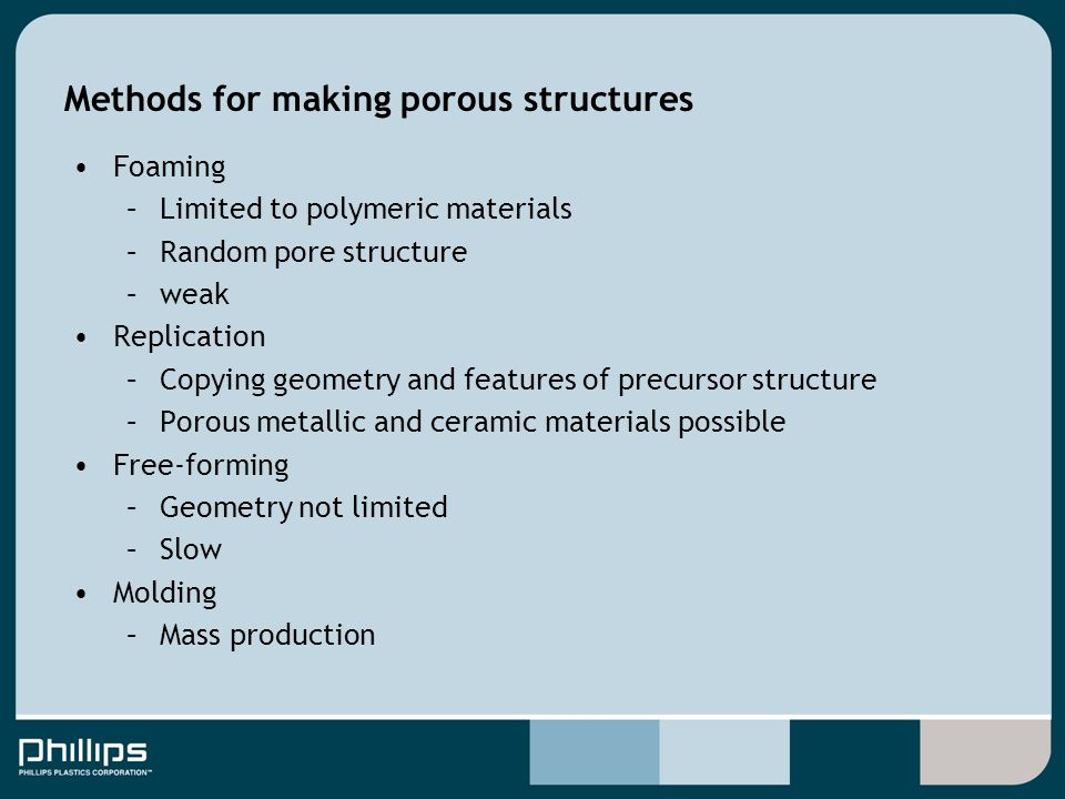Methods for making porous structures Foaming –Limited to polymeric materials –Random pore structure –weak Replication –Copying geometry and features o