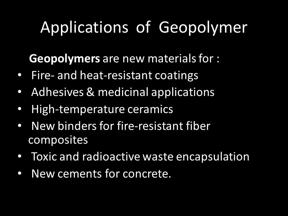 Applications of Geopolymer Geopolymers are new materials for : Fire- and heat-resistant coatings Adhesives & medicinal applications High-temperature ceramics New binders for fire-resistant fiber composites Toxic and radioactive waste encapsulation New cements for concrete.