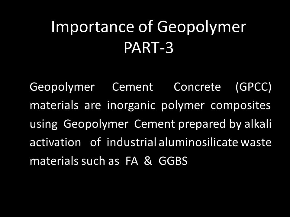 Importance of Geopolymer PART-3 Geopolymer Cement Concrete (GPCC) materials are inorganic polymer composites using Geopolymer Cement prepared by alkali activation of industrial aluminosilicate waste materials such as FA & GGBS
