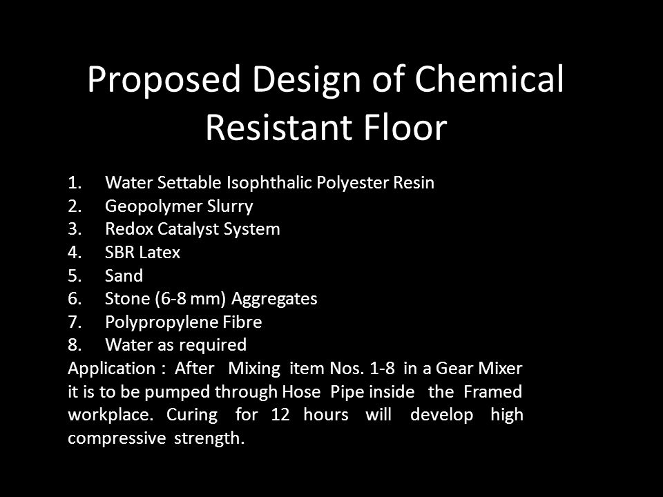 Proposed Design of Chemical Resistant Floor 1.Water Settable Isophthalic Polyester Resin 2.Geopolymer Slurry 3.Redox Catalyst System 4.SBR Latex 5.Sand 6.Stone (6-8 mm) Aggregates 7.Polypropylene Fibre 8.Water as required Application : After Mixing item Nos.