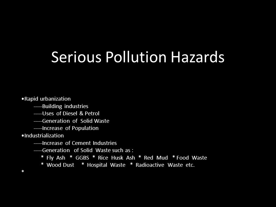 Serious Pollution Hazards Rapid urbanization -----Building industries -----Uses of Diesel & Petrol -----Generation of Solid Waste -----Increase of Population Industrialization -----Increase of Cement Industries -----Generation of Solid Waste such as : * Fly Ash * GGBS * Rice Husk Ash * Red Mud * Food Waste * Wood Dust * Hospital Waste * Radioactive Waste etc.