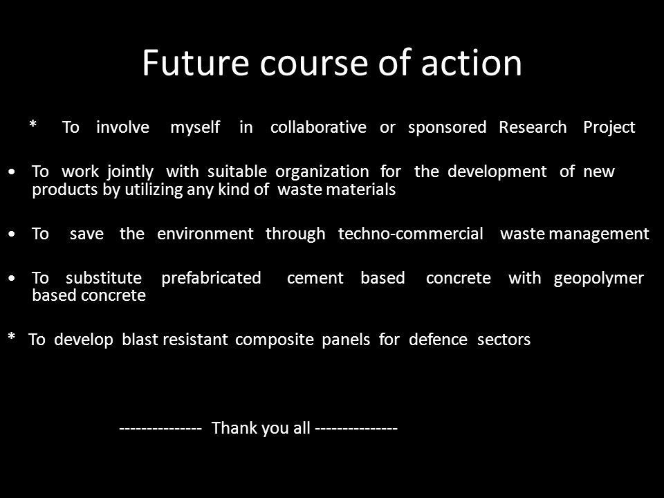 Future course of action * To involve myself in collaborative or sponsored Research Project To work jointly with suitable organization for the development of new products by utilizing any kind of waste materials To save the environment through techno-commercial waste management To substitute prefabricated cement based concrete with geopolymer based concrete * To develop blast resistant composite panels for defence sectors --------------- Thank you all ---------------