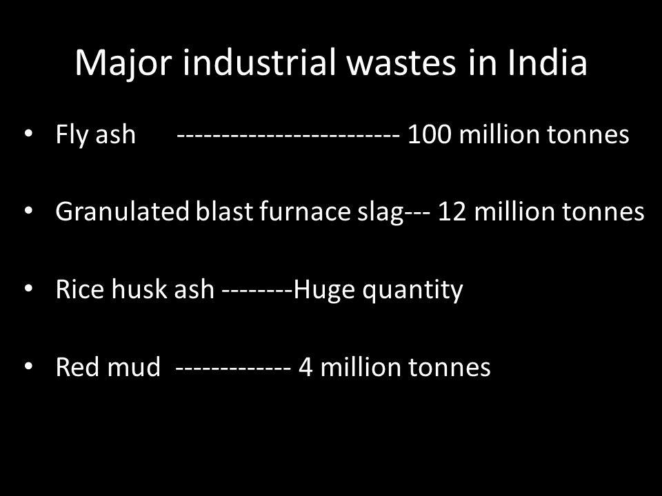 Major industrial wastes in India Fly ash ------------------------- 100 million tonnes Granulated blast furnace slag--- 12 million tonnes Rice husk ash --------Huge quantity Red mud ------------- 4 million tonnes