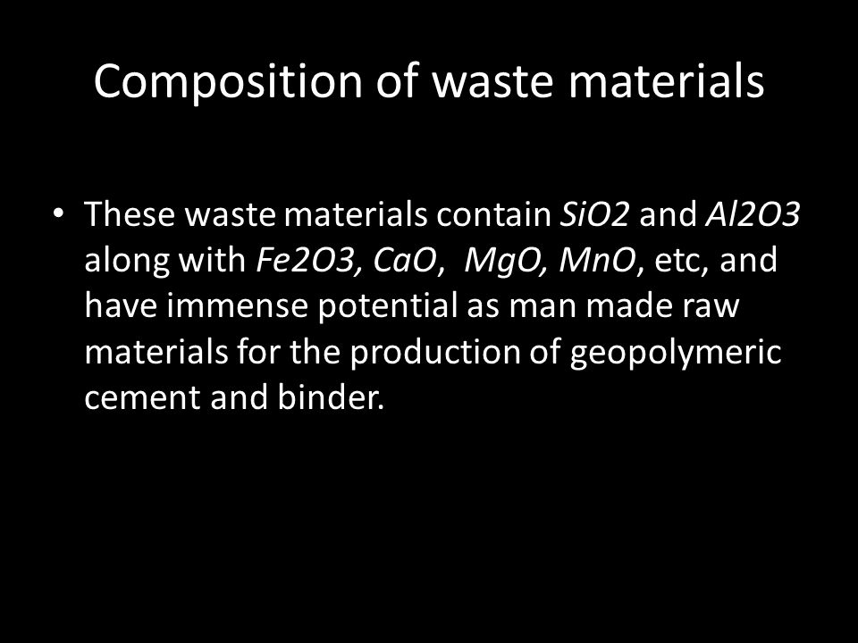 Composition of waste materials These waste materials contain SiO2 and Al2O3 along with Fe2O3, CaO, MgO, MnO, etc, and have immense potential as man made raw materials for the production of geopolymeric cement and binder.