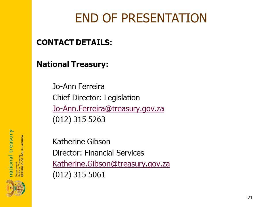 21 CONTACT DETAILS: National Treasury: Jo-Ann Ferreira Chief Director: Legislation Jo-Ann.Ferreira@treasury.gov.za (012) 315 5263 Katherine Gibson Dir