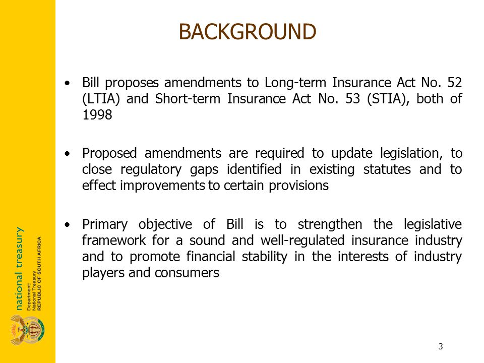 3 Bill proposes amendments to Long-term Insurance Act No. 52 (LTIA) and Short-term Insurance Act No. 53 (STIA), both of 1998 Proposed amendments are r