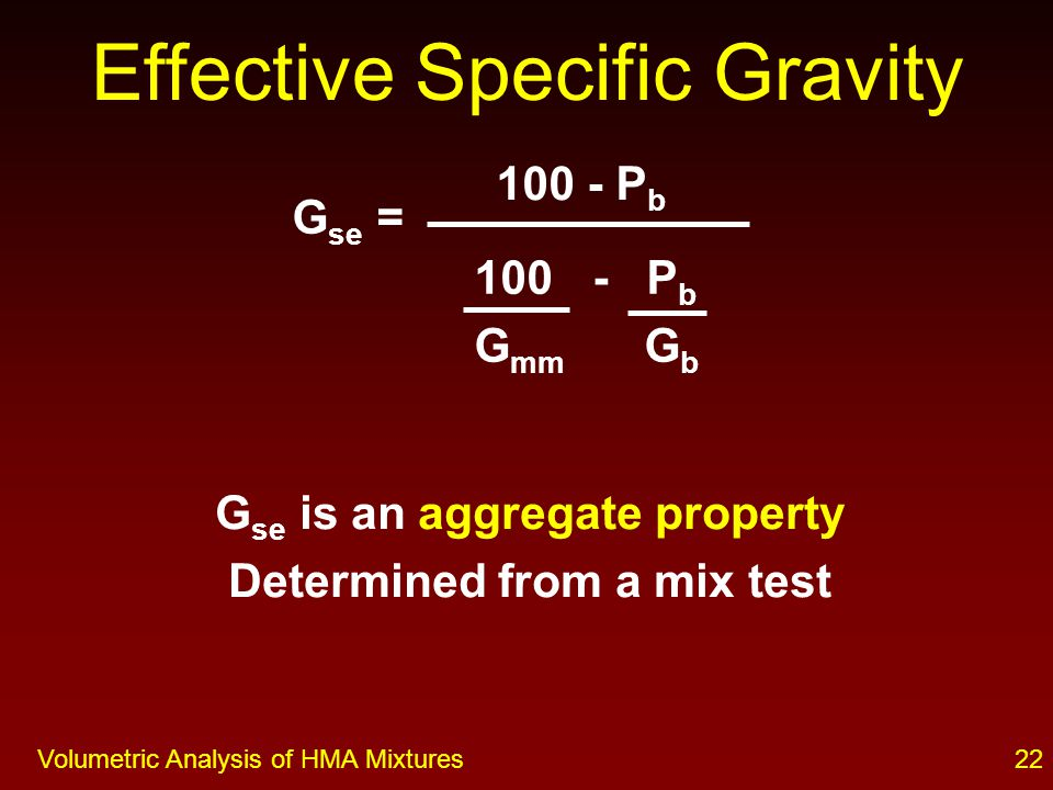 21Volumetric Analysis of HMA Mixtures Effective volume = volume of solid aggregate particle + volume of surface voids not filled with asphalt G se = Mass, dry Effective Specific Gravity Effective Volume Absorbed asphalt Vol.