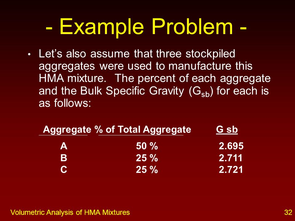 31Volumetric Analysis of HMA Mixtures - Example Problem - Let's assume we have a compacted HMA mixture with the following properties.