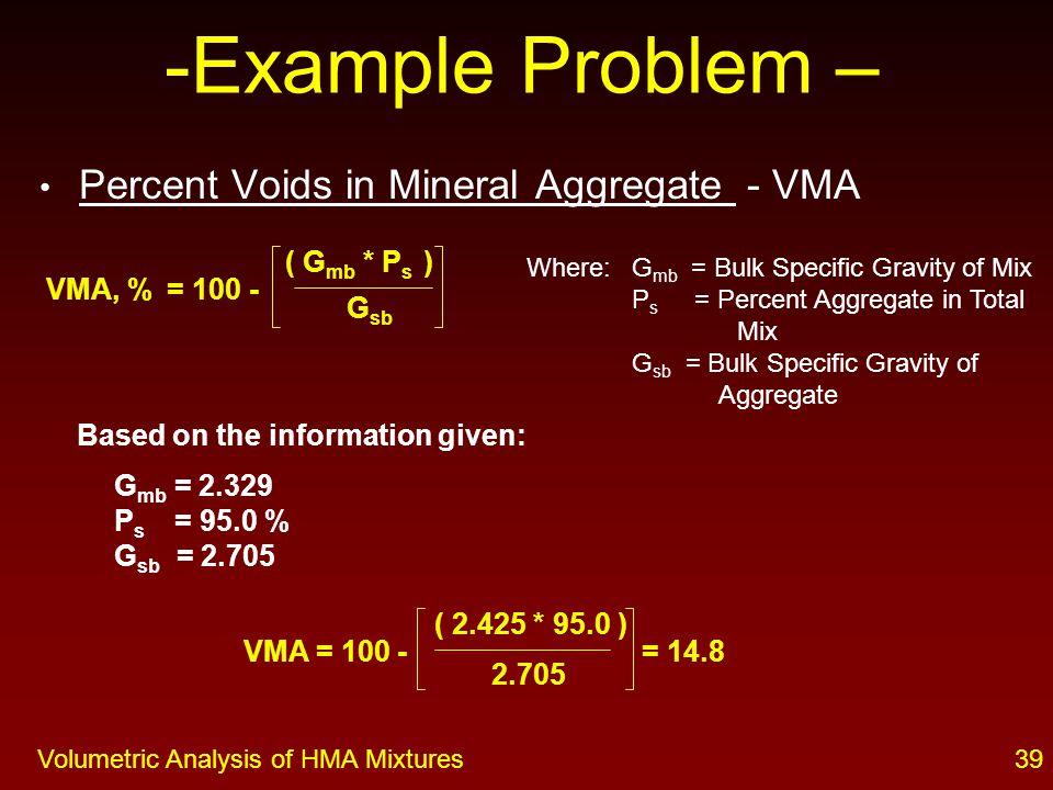 38Volumetric Analysis of HMA Mixtures Percent Voids in Total Mix - Va ( G mm - G mb ) G mm Where: G mm = Theoretical Maximum Specific Gravity of Mix G mb = Bulk Specific Gravity of Mix G mm = 2.521 G mb = 2.329 = 3.