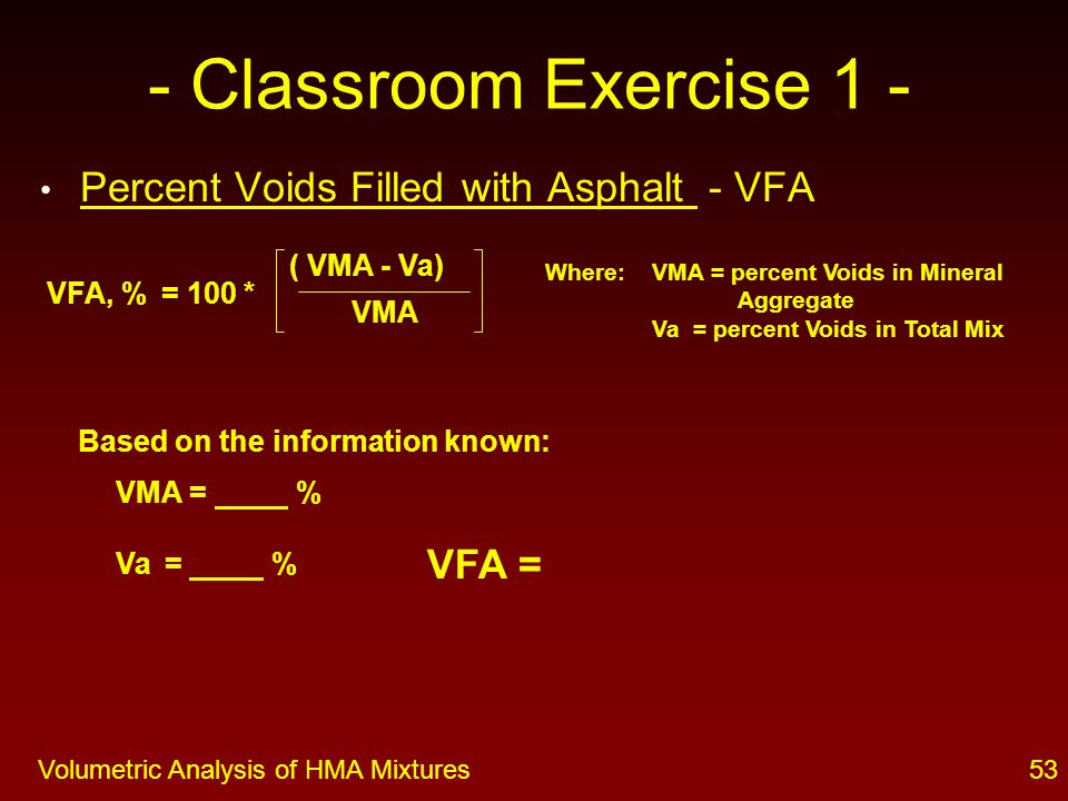 52Volumetric Analysis of HMA Mixtures - Classroom Exercise 1 - Percent Voids in Mineral Aggregate - VMA ( G mb * P s ) G se Where: G mb = Bulk Specific Gravity of mix P s = percent aggregate in total mix G se = Effective Specific Gravity of aggregate Based on the information known: G mb = P s = % G se = VMA, % = 100 - VMA =
