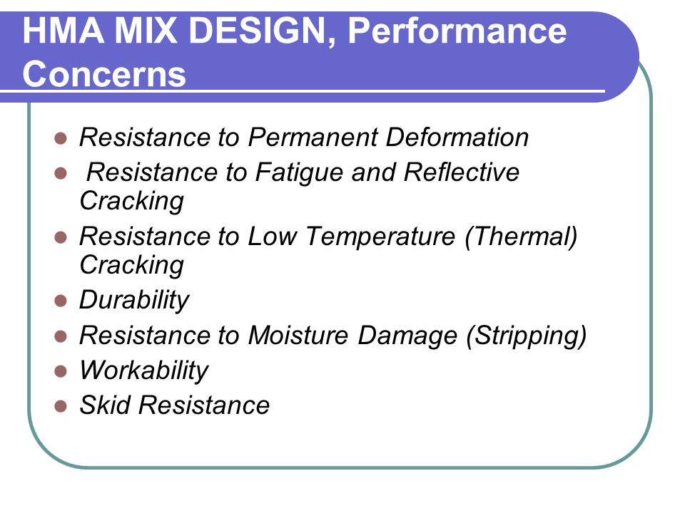 HMA MIX DESIGN, Performance Concerns Resistance to Permanent Deformation Resistance to Fatigue and Reflective Cracking Resistance to Low Temperature (
