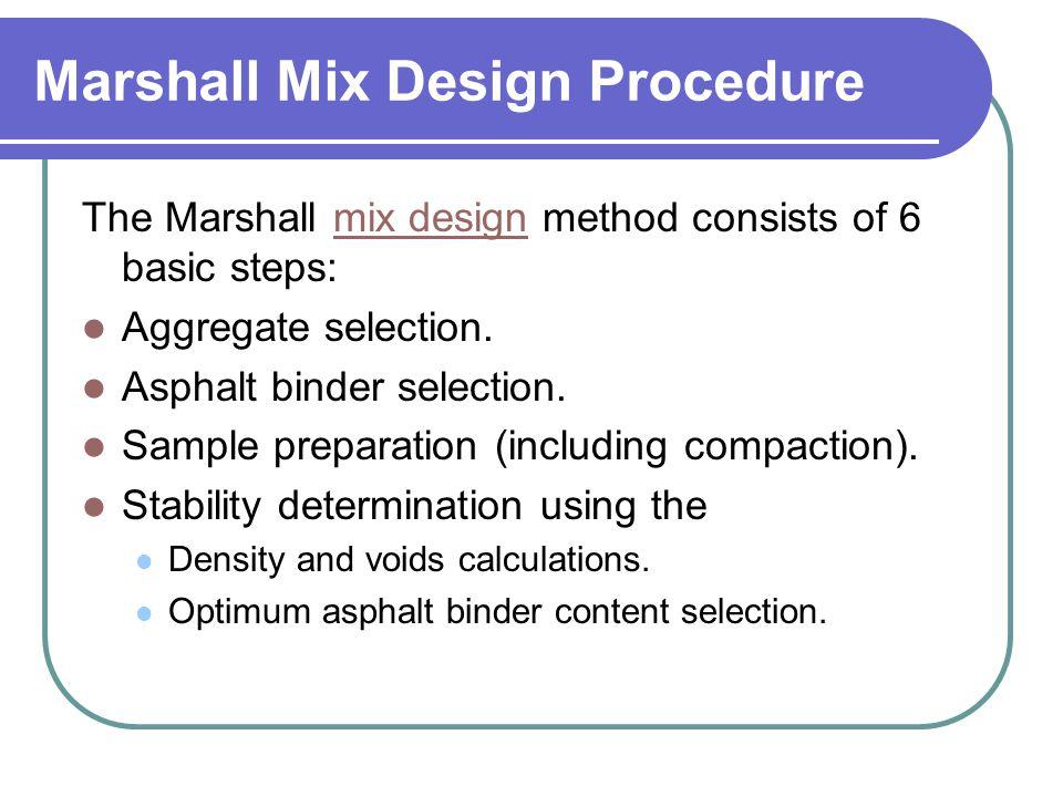 Marshall Mix Design Procedure The Marshall mix design method consists of 6 basic steps:mix design Aggregate selection. Asphalt binder selection. Sampl
