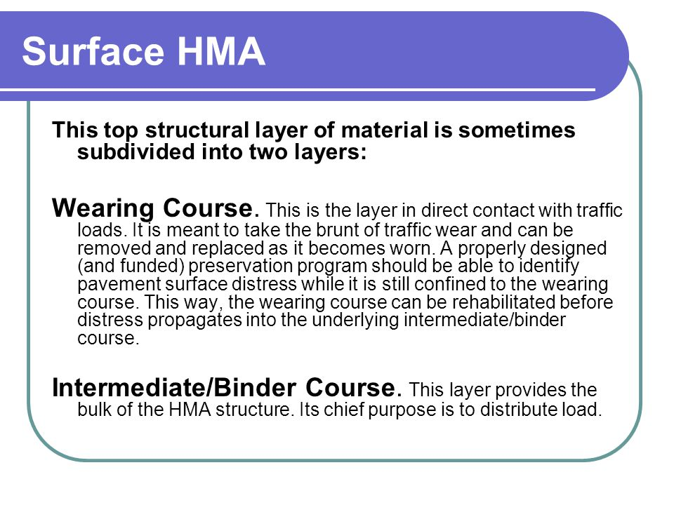 Surface HMA This top structural layer of material is sometimes subdivided into two layers: Wearing Course. This is the layer in direct contact with tr