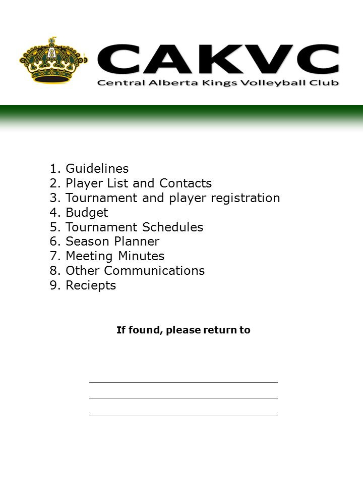 1.Guidelines 2.Player List and Contacts 3.Tournament and player registration 4.Budget 5.Tournament Schedules 6.Season Planner 7.Meeting Minutes 8.Other Communications 9.Reciepts If found, please return to ______________________