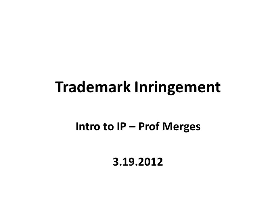 Trademark Inringement Intro to IP – Prof Merges 3.19.2012
