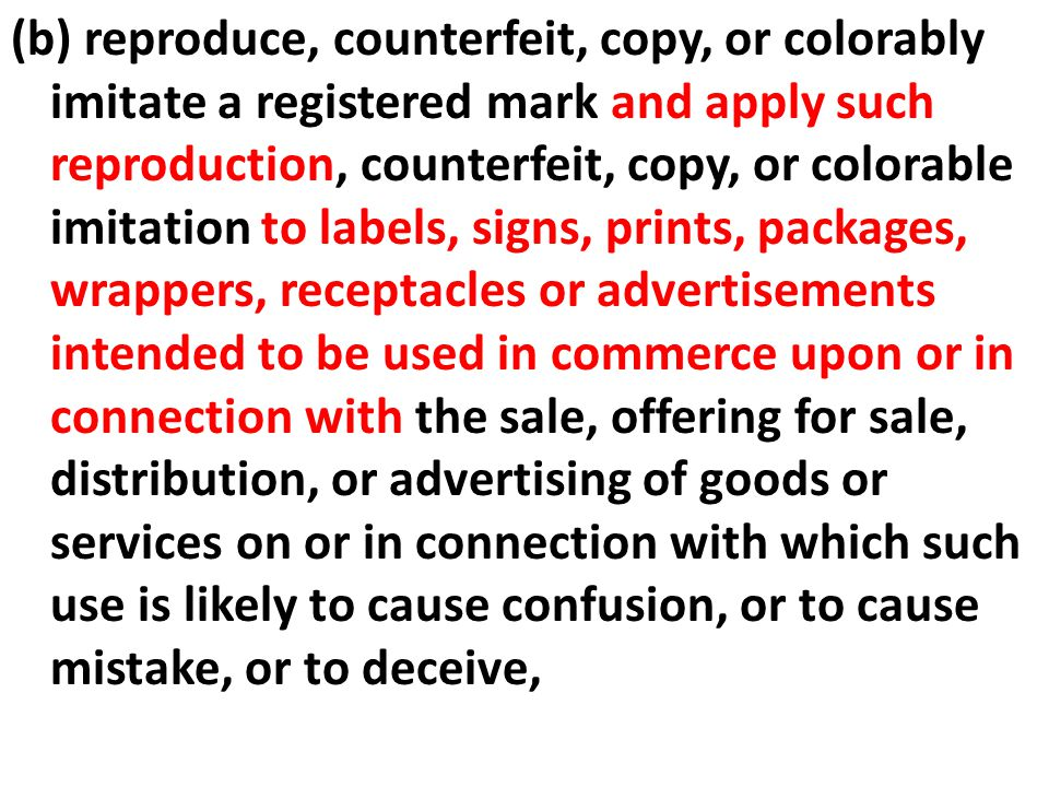 (b) reproduce, counterfeit, copy, or colorably imitate a registered mark and apply such reproduction, counterfeit, copy, or colorable imitation to labels, signs, prints, packages, wrappers, receptacles or advertisements intended to be used in commerce upon or in connection with the sale, offering for sale, distribution, or advertising of goods or services on or in connection with which such use is likely to cause confusion, or to cause mistake, or to deceive,