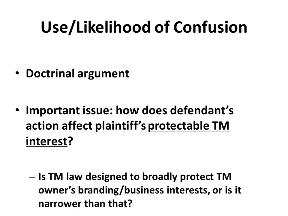 Use/Likelihood of Confusion Doctrinal argument Important issue: how does defendant's action affect plaintiff's protectable TM interest.
