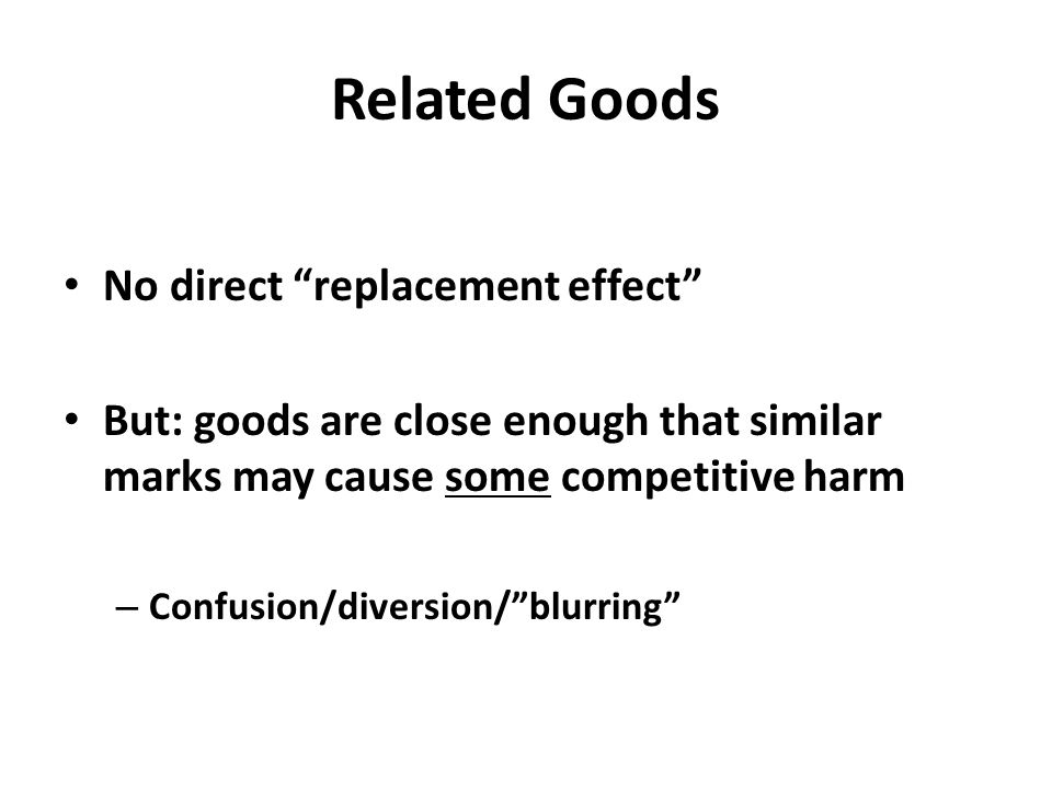 Related Goods No direct replacement effect But: goods are close enough that similar marks may cause some competitive harm – Confusion/diversion/ blurring