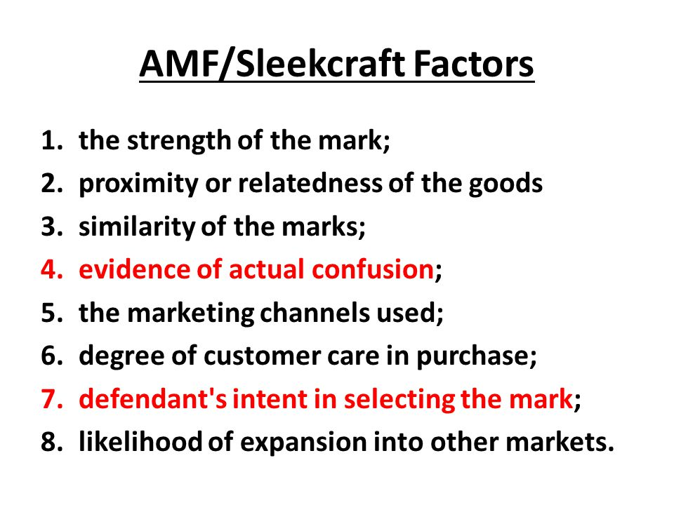 AMF/Sleekcraft Factors 1.the strength of the mark; 2.proximity or relatedness of the goods 3.similarity of the marks; 4.evidence of actual confusion; 5.the marketing channels used; 6.degree of customer care in purchase; 7.defendant s intent in selecting the mark; 8.likelihood of expansion into other markets.