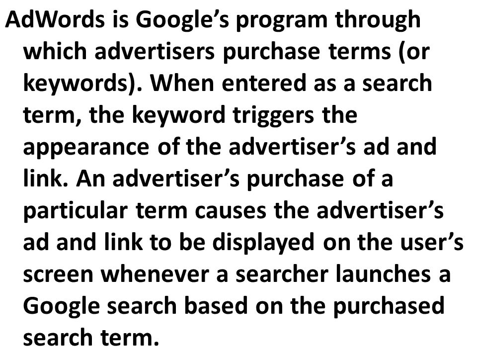 AdWords is Google's program through which advertisers purchase terms (or keywords).