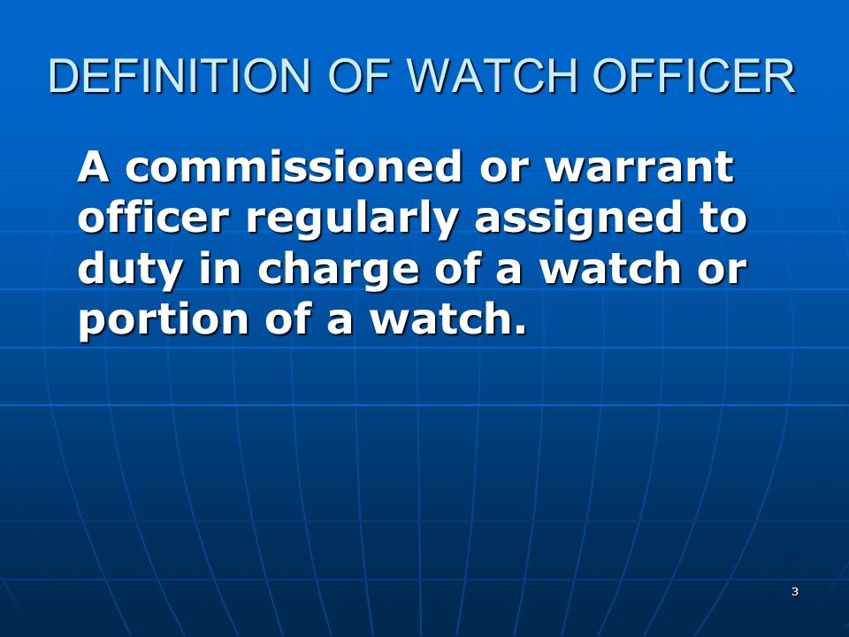 3 DEFINITION OF WATCH OFFICER A commissioned or warrant officer regularly assigned to duty in charge of a watch or portion of a watch.