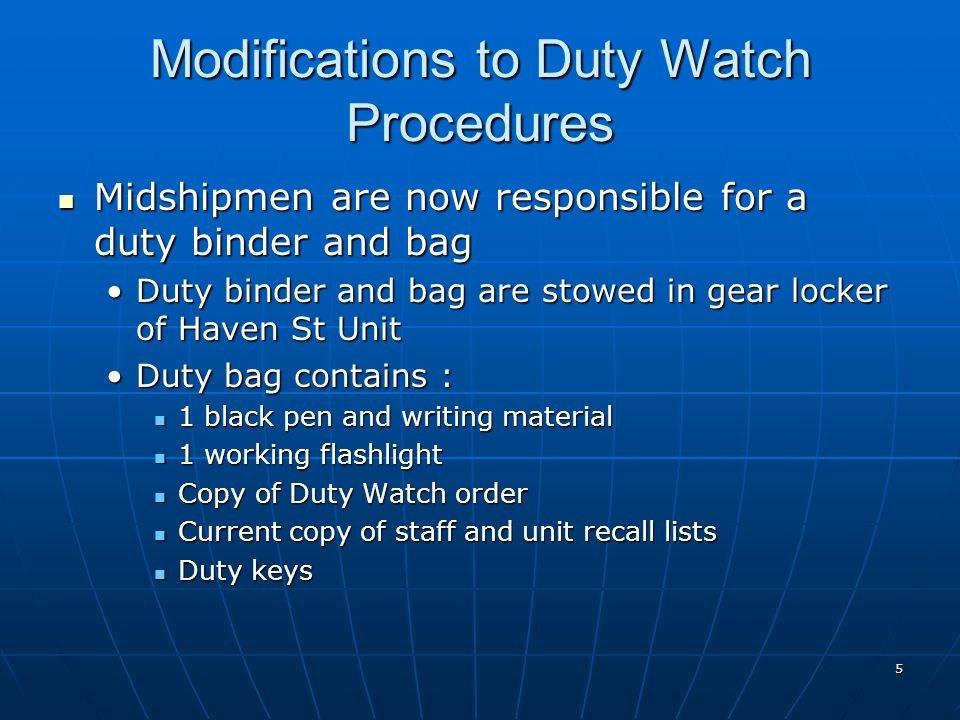 5 Modifications to Duty Watch Procedures Midshipmen are now responsible for a duty binder and bag Midshipmen are now responsible for a duty binder and bag Duty binder and bag are stowed in gear locker of Haven St UnitDuty binder and bag are stowed in gear locker of Haven St Unit Duty bag contains :Duty bag contains : 1 black pen and writing material 1 black pen and writing material 1 working flashlight 1 working flashlight Copy of Duty Watch order Copy of Duty Watch order Current copy of staff and unit recall lists Current copy of staff and unit recall lists Duty keys Duty keys