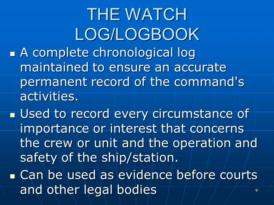 9 THE WATCH LOG/LOGBOOK A complete chronological log maintained to ensure an accurate permanent record of the command s activities.