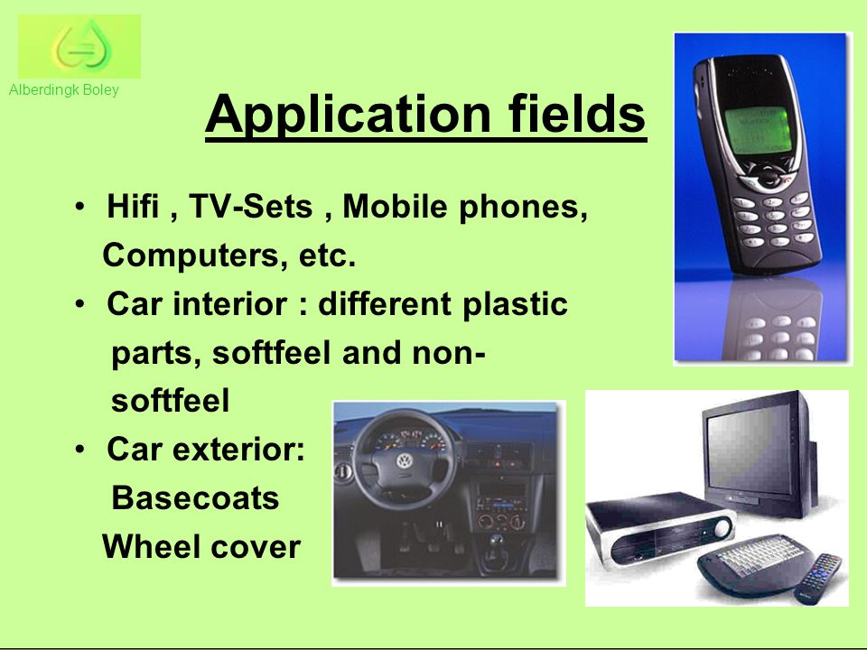 Application fields Hifi, TV-Sets, Mobile phones, Computers, etc. Car interior : different plastic parts, softfeel and non- softfeel Car exterior: Base