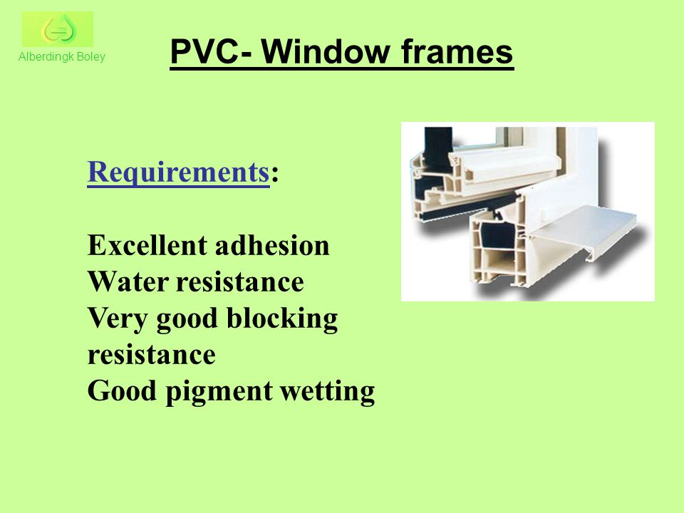 PVC- Window frames Requirements: Excellent adhesion Water resistance Very good blocking resistance Good pigment wetting Alberdingk Boley