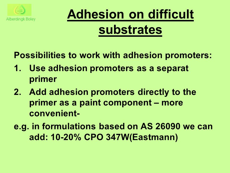 Adhesion on difficult substrates Possibilities to work with adhesion promoters: 1.Use adhesion promoters as a separat primer 2.Add adhesion promoters directly to the primer as a paint component – more convenient- e.g.