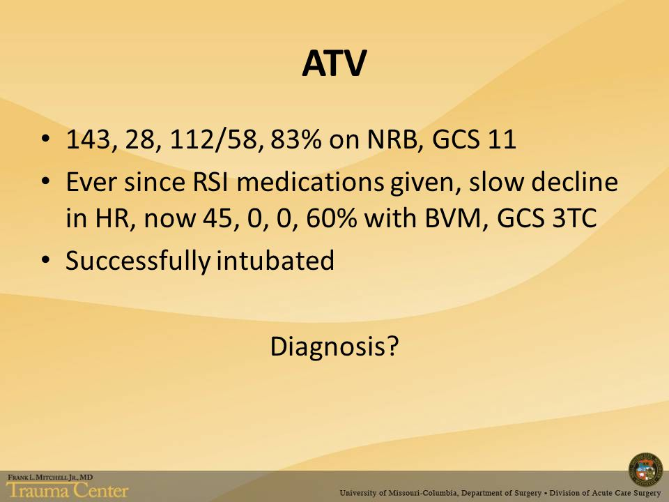 ATV 143, 28, 112/58, 83% on NRB, GCS 11 Ever since RSI medications given, slow decline in HR, now 45, 0, 0, 60% with BVM, GCS 3TC Successfully intubated Diagnosis